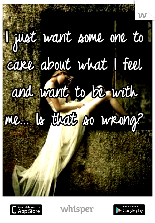 I just want some one to care about what I feel and want to be with me... Is that so wrong?