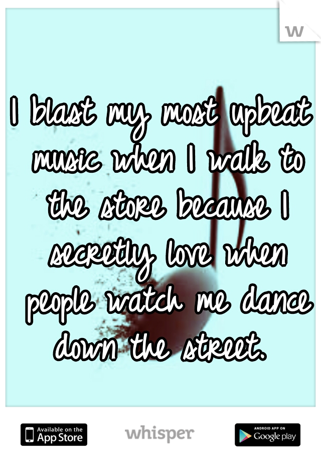 I blast my most upbeat music when I walk to the store because I secretly love when people watch me dance down the street.