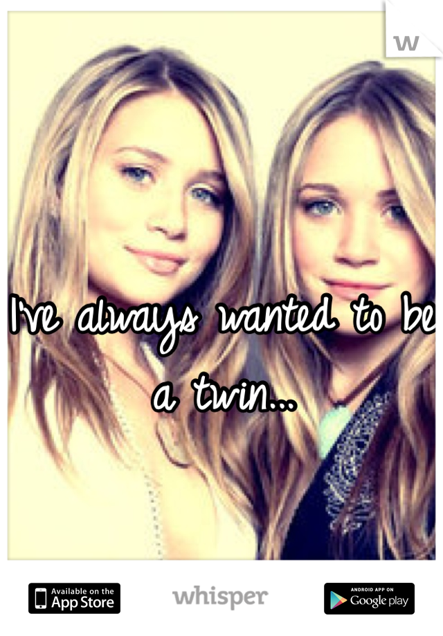 I've always wanted to be a twin...