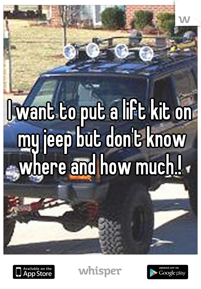 I want to put a lift kit on my jeep but don't know where and how much.!