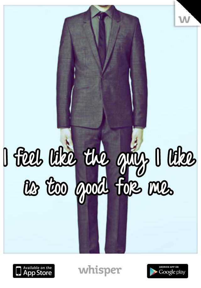 I feel like the guy I like is too good for me.