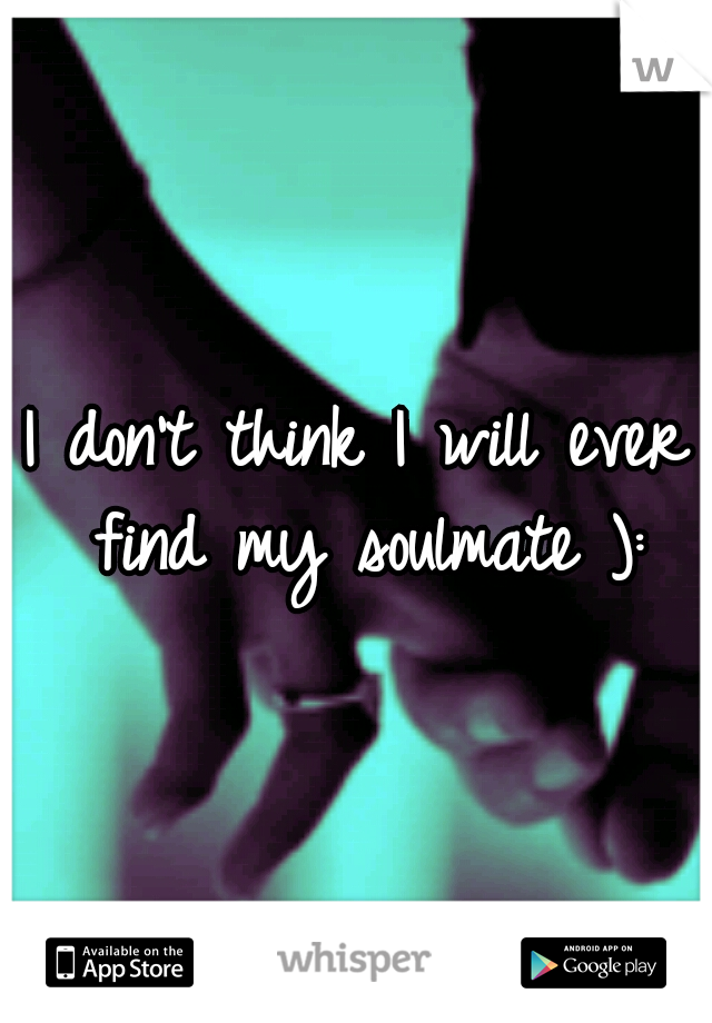 I don't think I will ever find my soulmate ):