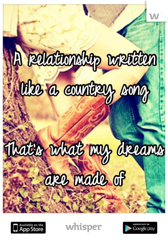 A relationship written like a country song  That's what my dreams are made of