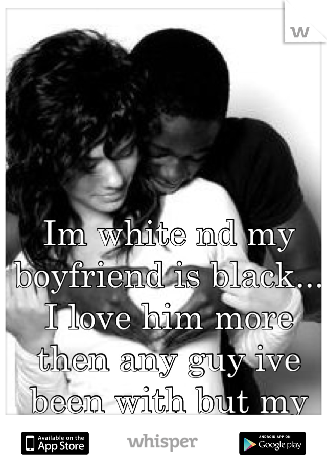 Im white nd my boyfriend is black... I love him more then any guy ive been with but my family judges me