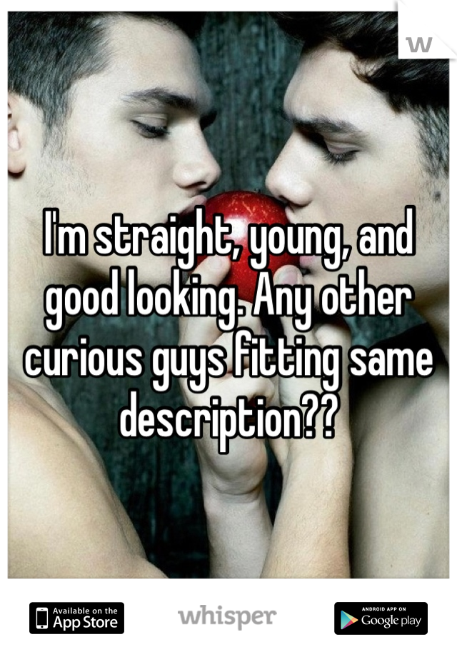 I'm straight, young, and good looking. Any other curious guys fitting same description??