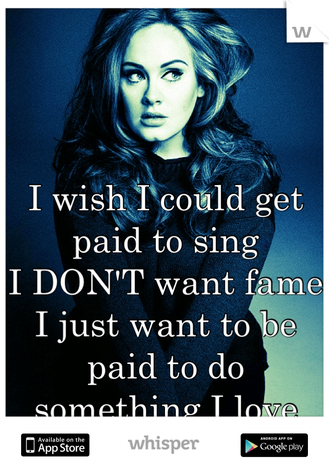 I wish I could get paid to sing I DON'T want fame I just want to be paid to do something I love