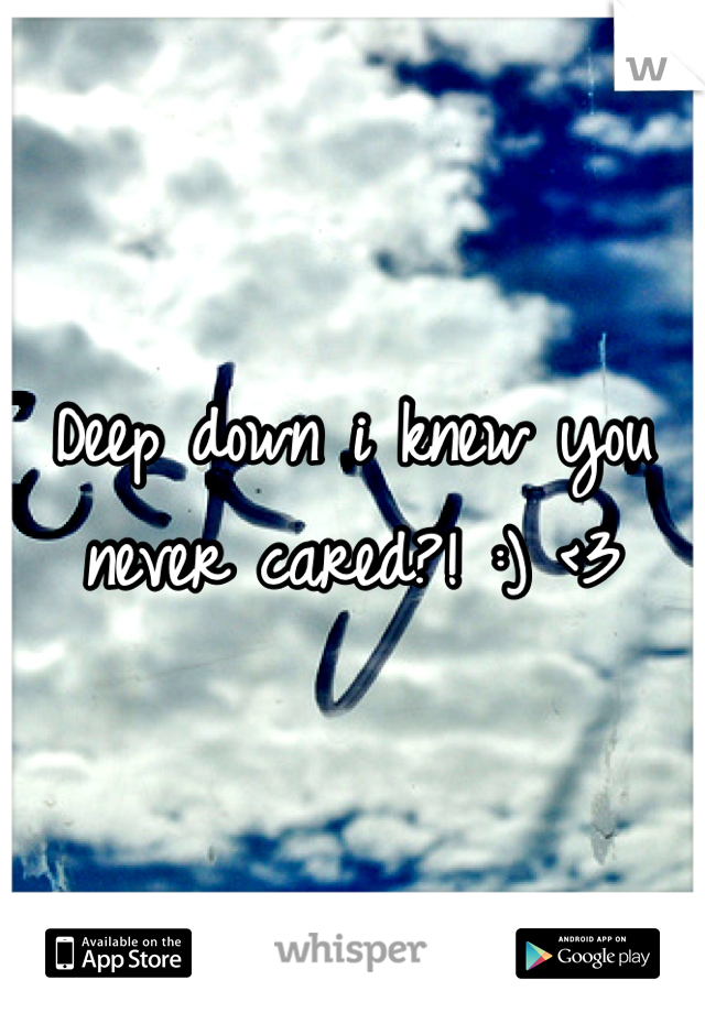 Deep down i knew you never cared?! :) <3