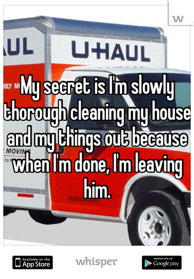 My secret is I'm slowly thorough cleaning my house and my things out because when I'm done, I'm leaving him.