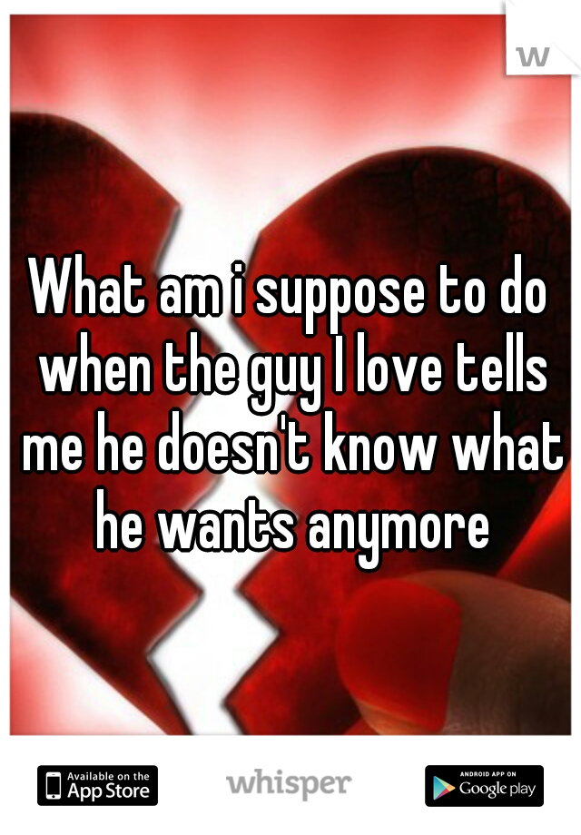 What am i suppose to do when the guy I love tells me he doesn't know what he wants anymore