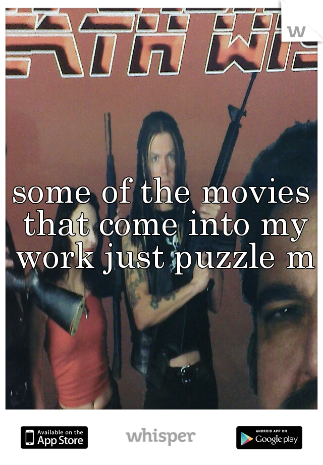 some of the movies that come into my work just puzzle me