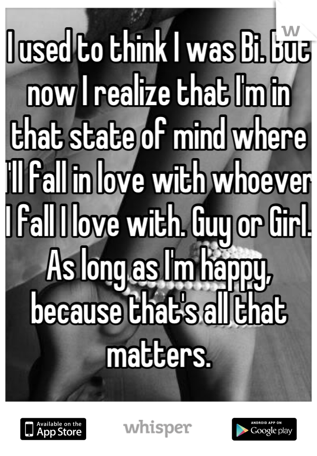 I used to think I was Bi. But now I realize that I'm in that state of mind where I'll fall in love with whoever I fall I love with. Guy or Girl. As long as I'm happy, because that's all that matters.