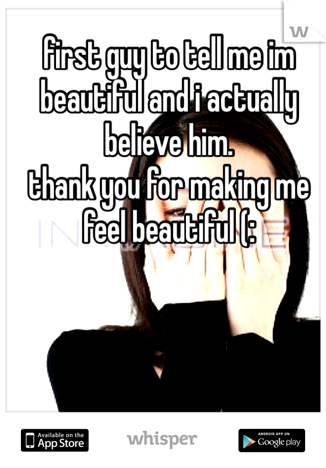 first guy to tell me im beautiful and i actually believe him. thank you for making me feel beautiful (: