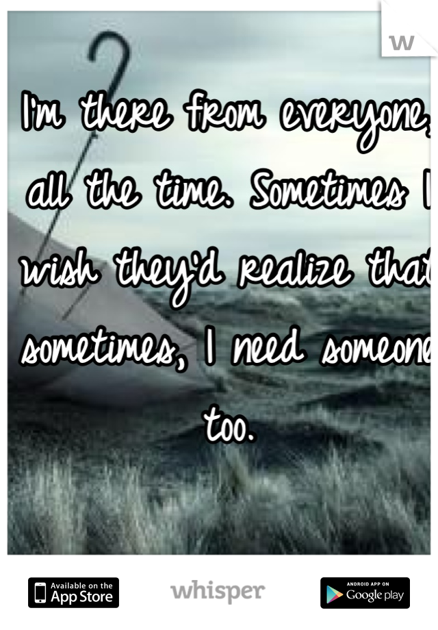 I'm there from everyone, all the time. Sometimes I wish they'd realize that sometimes, I need someone too.
