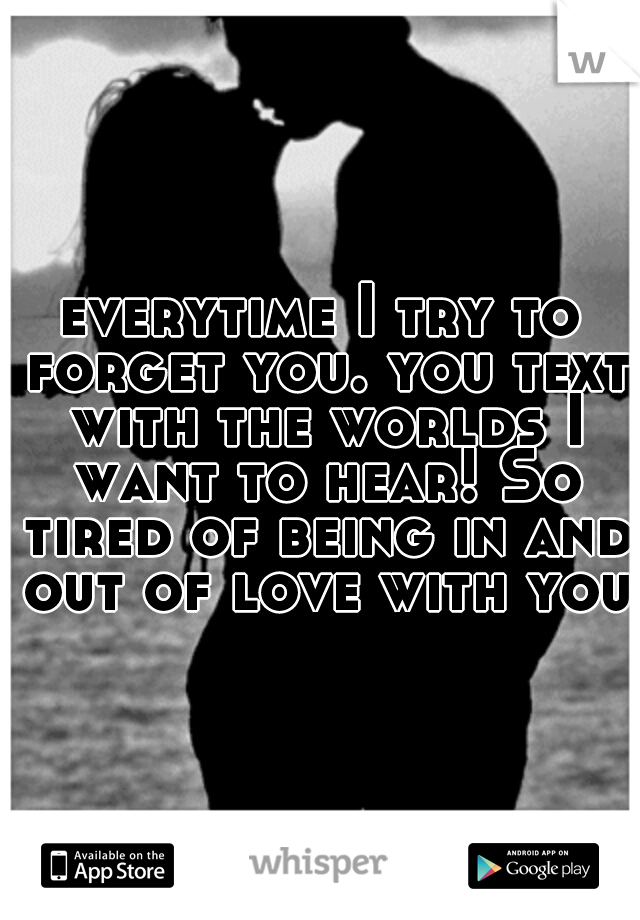 everytime I try to forget you. you text with the worlds I want to hear! So tired of being in and out of love with you