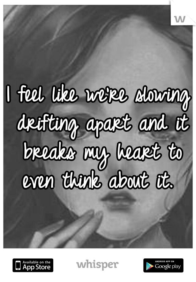 I feel like we're slowing drifting apart and it breaks my heart to even think about it.