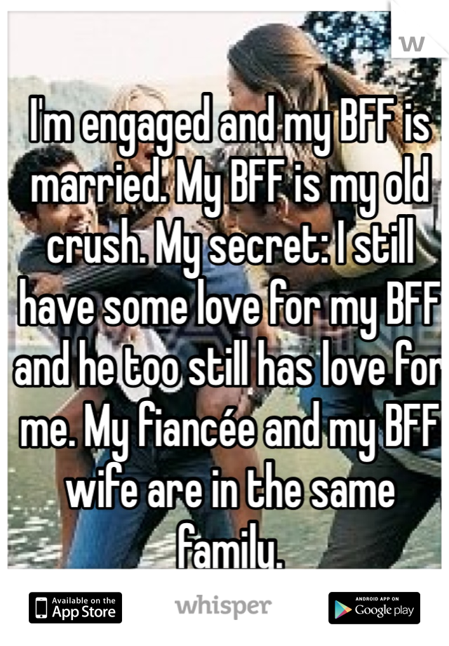 I'm engaged and my BFF is married. My BFF is my old crush. My secret: I still have some love for my BFF and he too still has love for me. My fiancée and my BFF wife are in the same family.