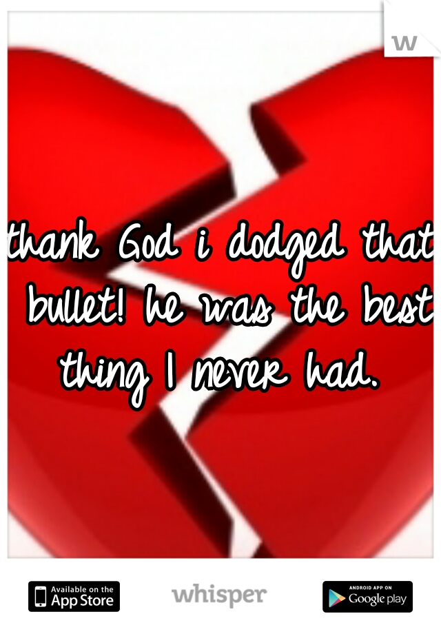 thank God i dodged that bullet! he was the best thing I never had.