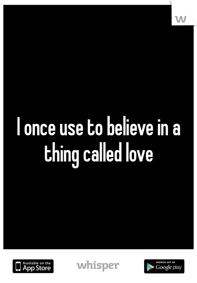 I once use to believe in a thing called love