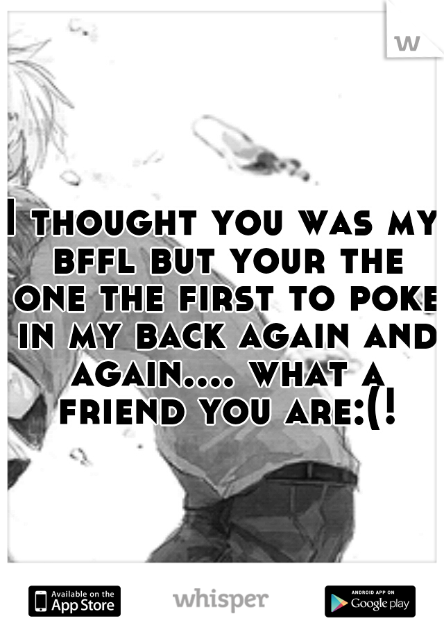 I thought you was my bffl but your the one the first to poke in my back again and again.... what a friend you are:(!