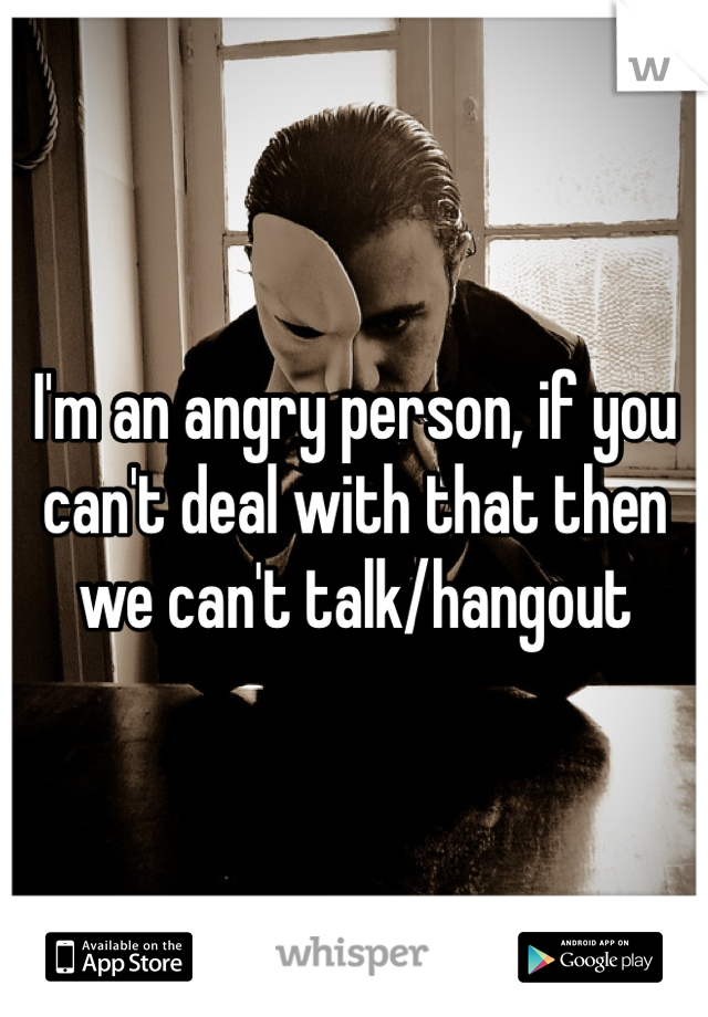 I'm an angry person, if you can't deal with that then we can't talk/hangout