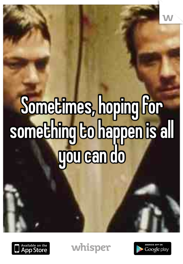 Sometimes, hoping for something to happen is all you can do