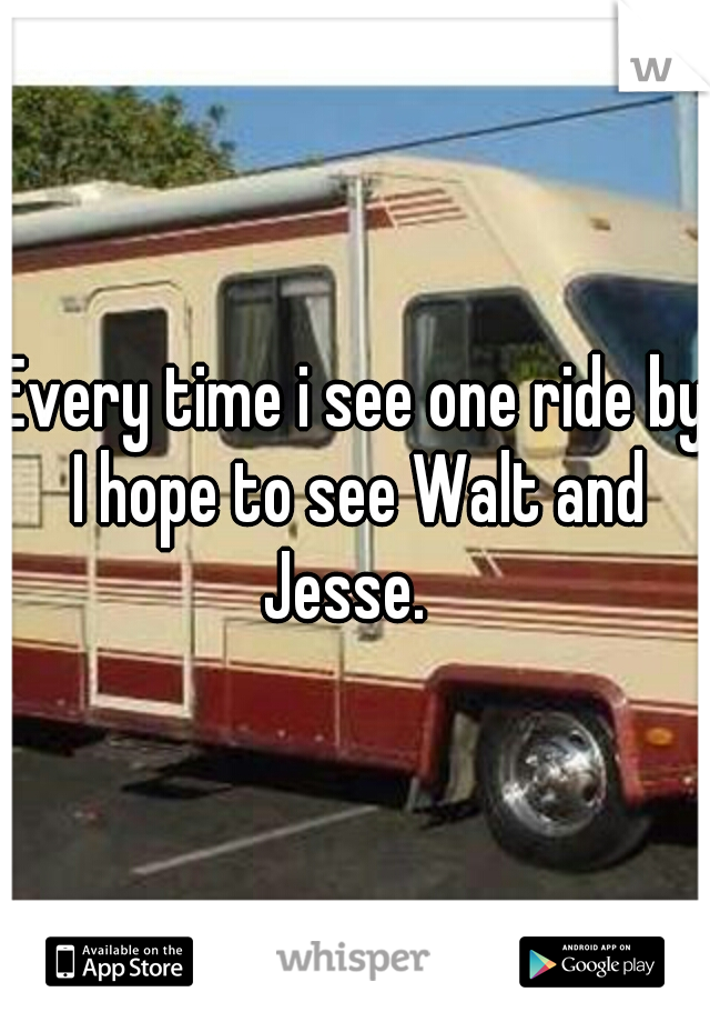 Every time i see one ride by I hope to see Walt and Jesse.