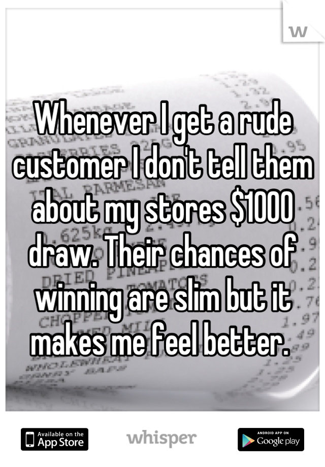 Whenever I get a rude customer I don't tell them about my stores $1000 draw. Their chances of winning are slim but it makes me feel better.