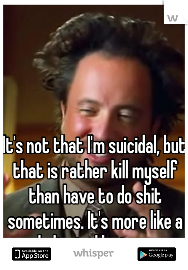 It's not that I'm suicidal, but that is rather kill myself than have to do shit sometimes. It's more like a dedicated laziness.