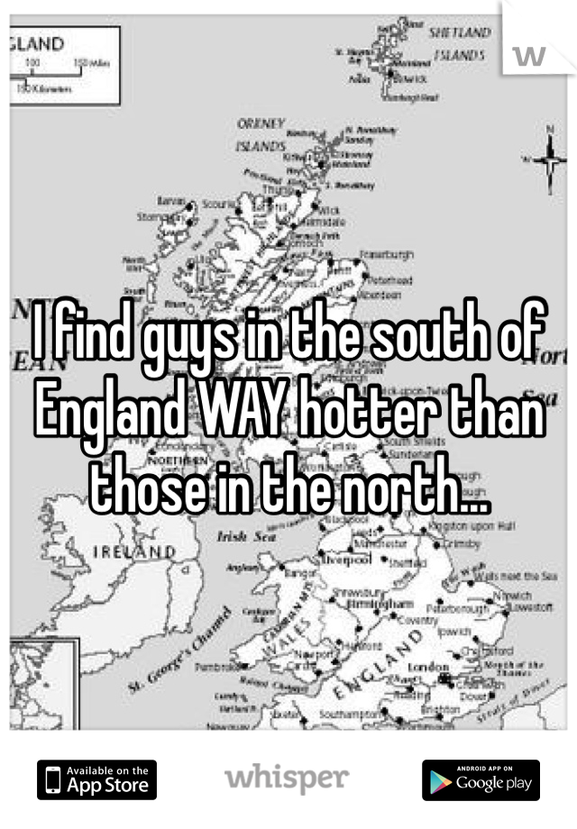 I find guys in the south of England WAY hotter than those in the north...