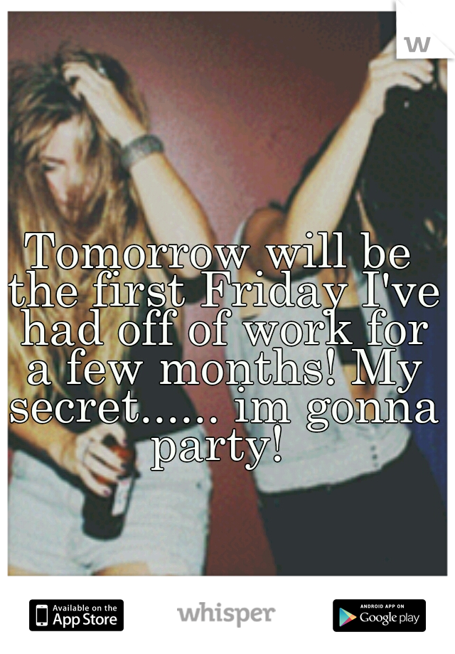 Tomorrow will be the first Friday I've had off of work for a few months! My secret...... im gonna party!
