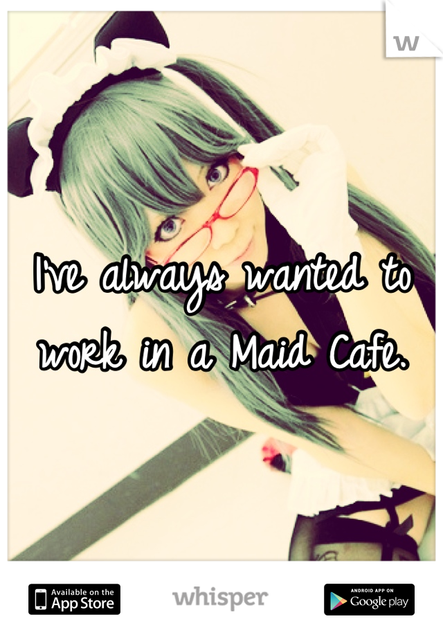 I've always wanted to work in a Maid Cafe.