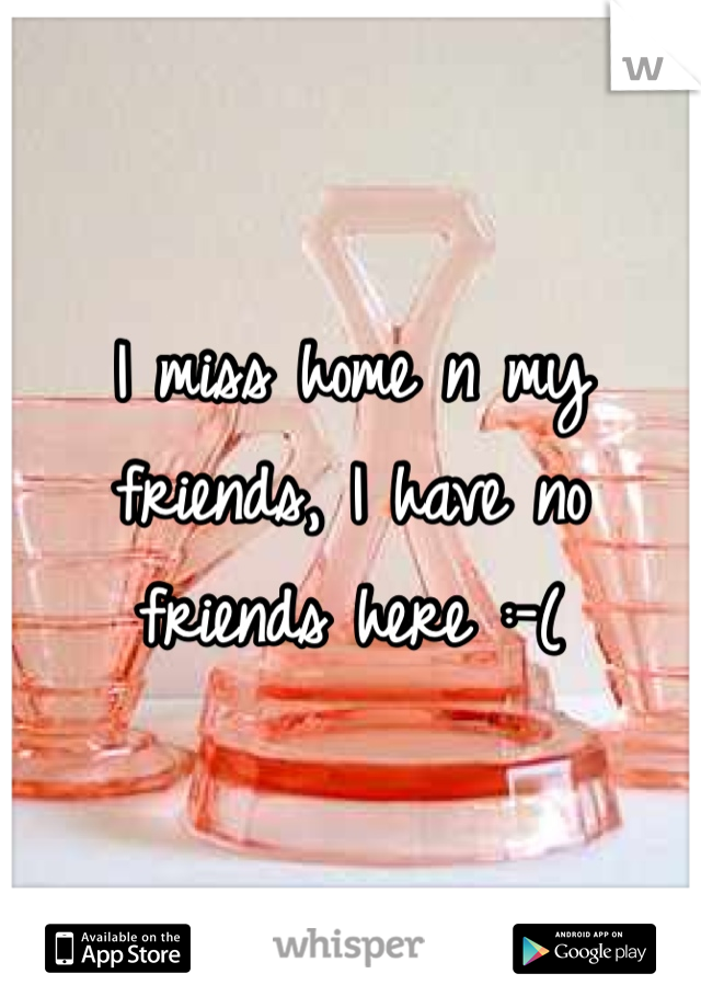 I miss home n my friends, I have no friends here :-(