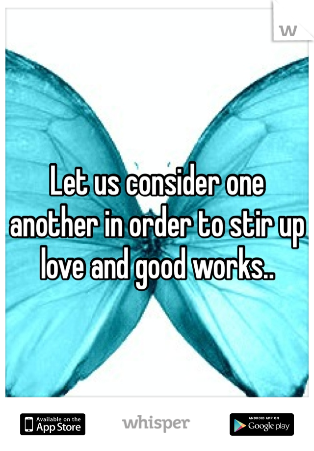 Let us consider one another in order to stir up love and good works..