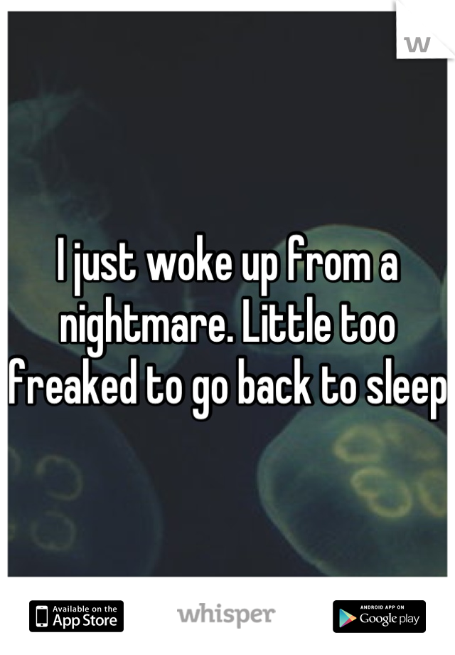 I just woke up from a nightmare. Little too freaked to go back to sleep