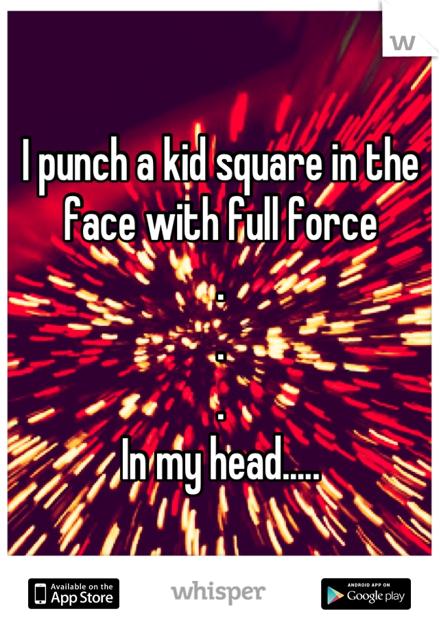 I punch a kid square in the face with full force . . . In my head.....