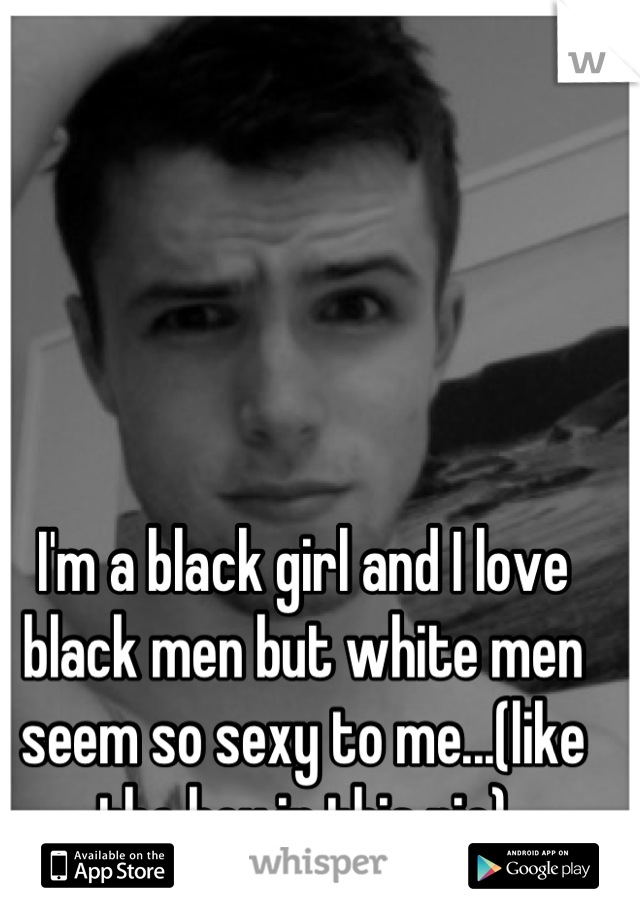 I'm a black girl and I love black men but white men seem so sexy to me...(like the boy in this pic)