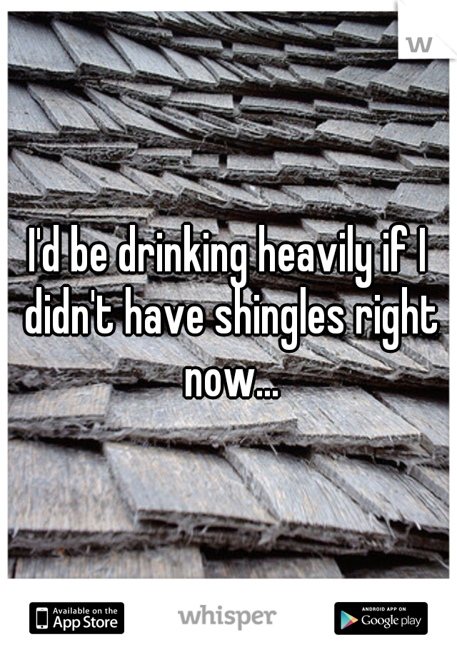 I'd be drinking heavily if I didn't have shingles right now...