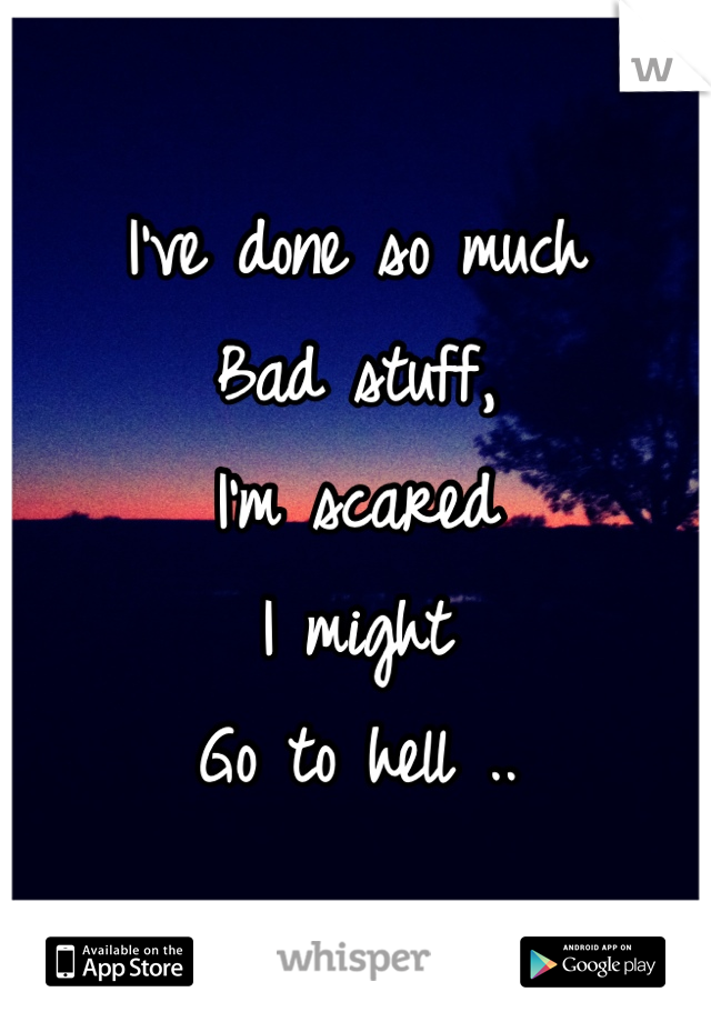 I've done so much Bad stuff, I'm scared  I might Go to hell ..