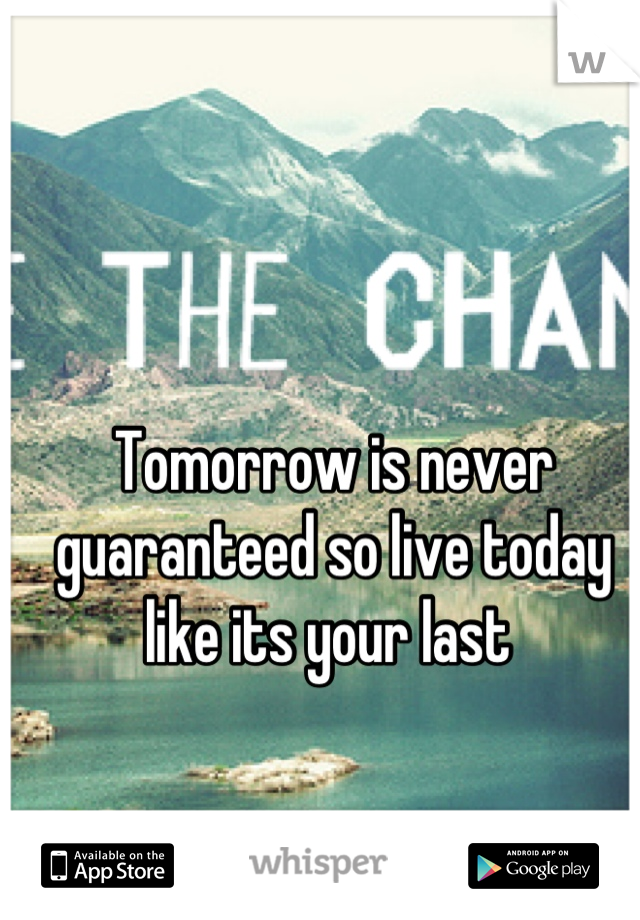 Tomorrow is never guaranteed so live today like its your last