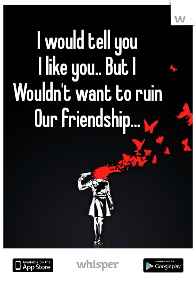 I would tell you  I like you.. But I  Wouldn't want to ruin Our friendship...