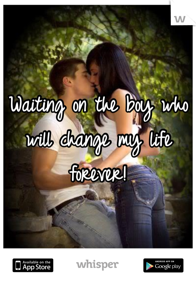 Waiting on the boy who will change my life forever!