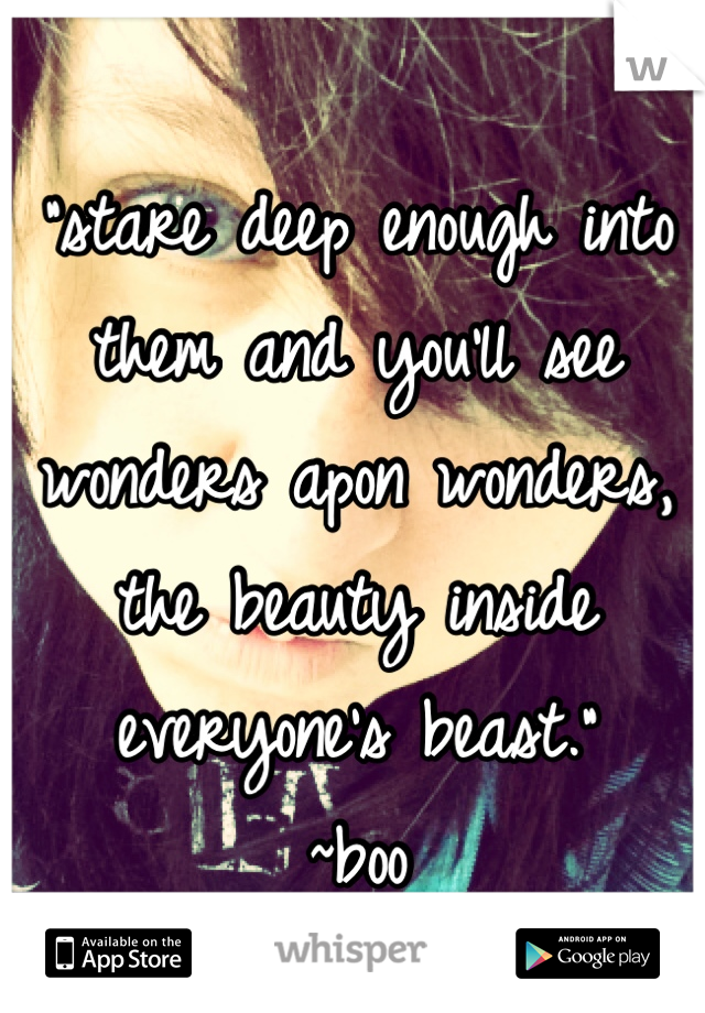 """""""stare deep enough into them and you'll see wonders apon wonders, the beauty inside everyone's beast."""" ~boo"""