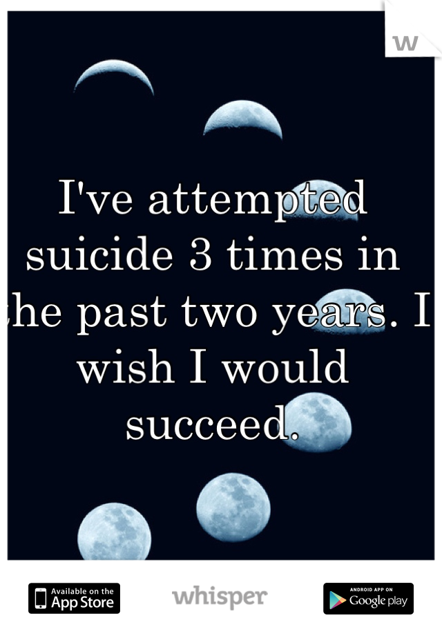 I've attempted suicide 3 times in the past two years. I wish I would succeed.