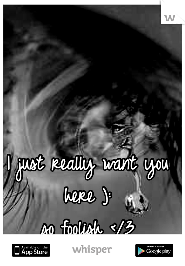 I just really want you here ): so foolish </3