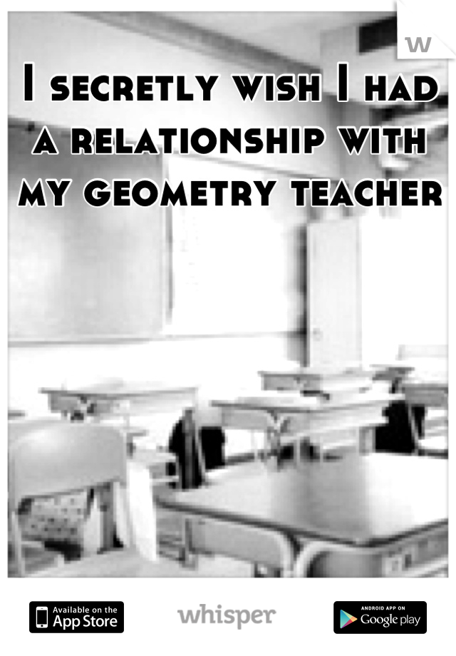 I secretly wish I had a relationship with my geometry teacher