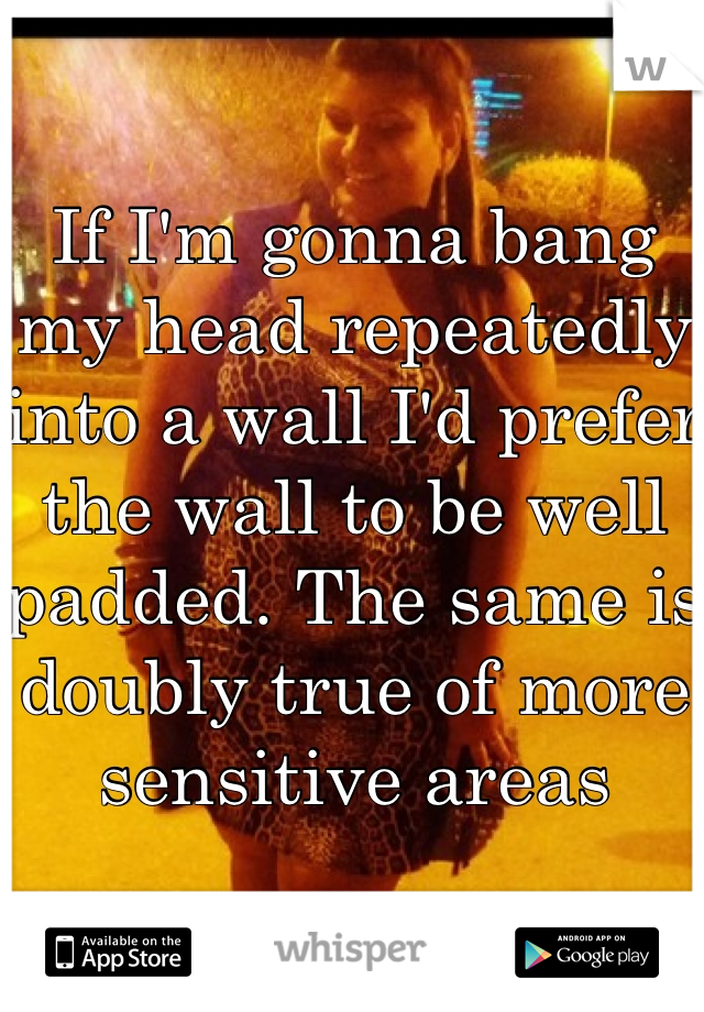 If I'm gonna bang my head repeatedly into a wall I'd prefer the wall to be well padded. The same is doubly true of more sensitive areas