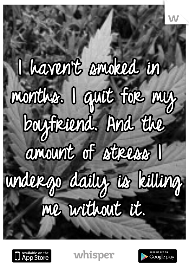 I haven't smoked in months. I quit for my boyfriend. And the amount of stress I undergo daily is killing me without it.