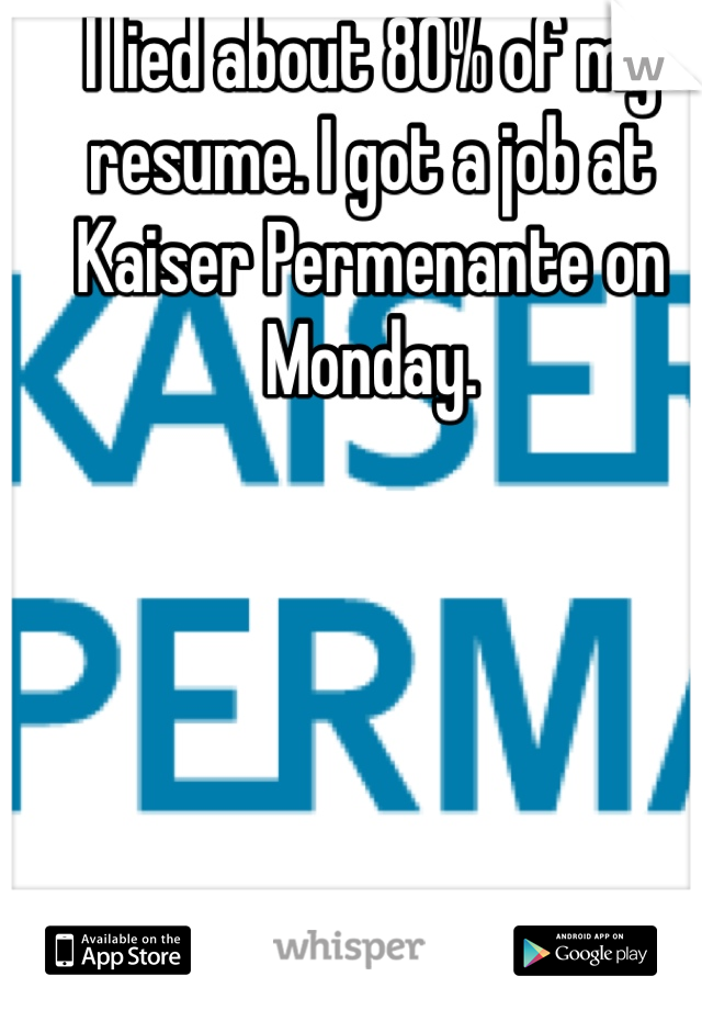 I lied about 80% of my resume. I got a job at Kaiser Permenante on Monday.