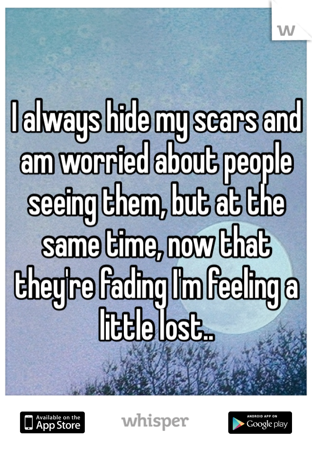 I always hide my scars and am worried about people seeing them, but at the same time, now that they're fading I'm feeling a little lost..