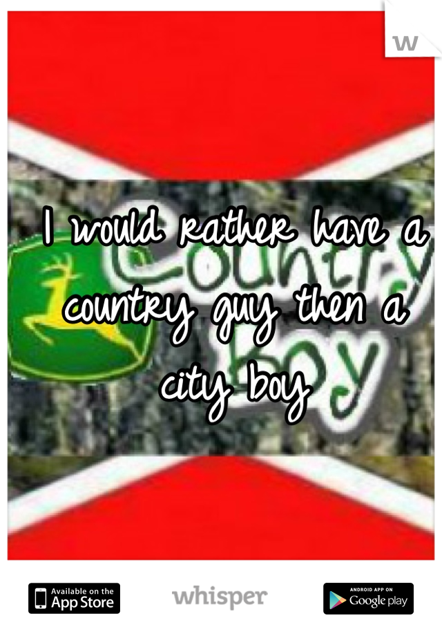 I would rather have a country guy then a city boy